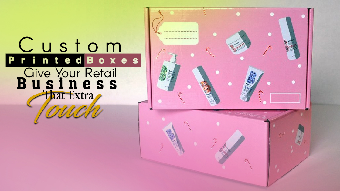 Custom Printed Boxes Give Your Retail Business That Extra Touch